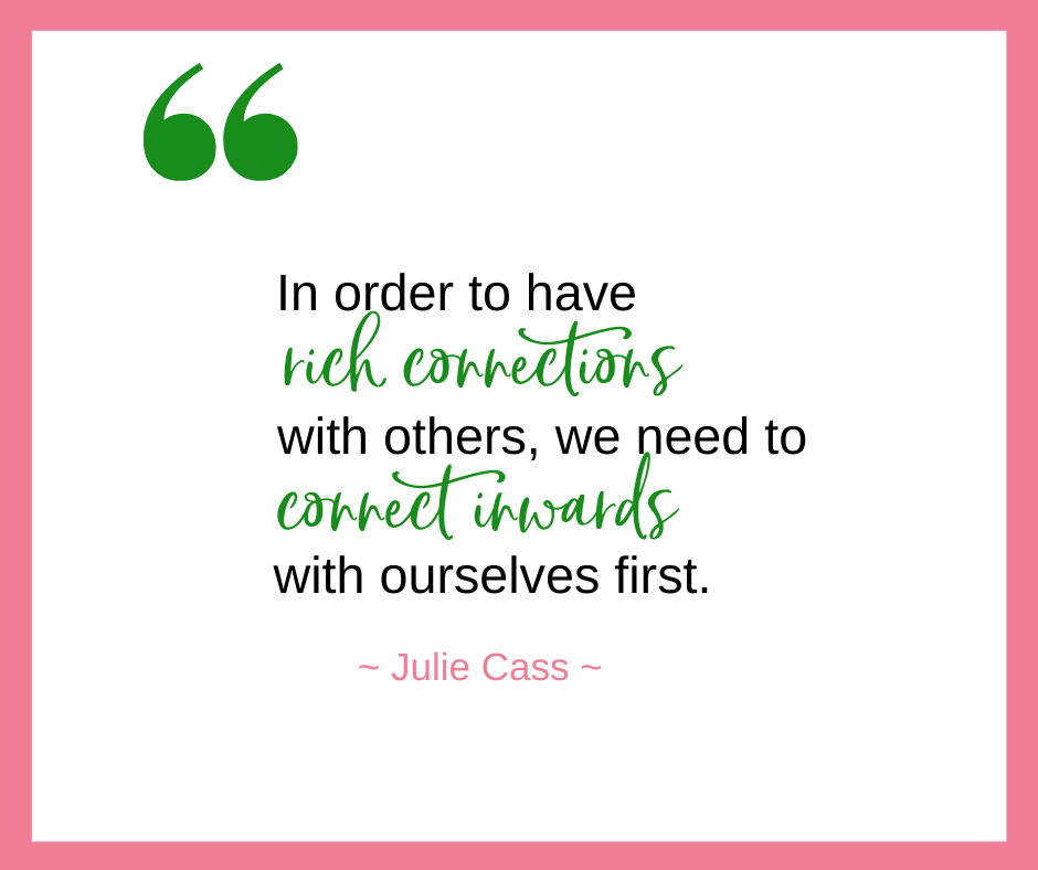 Julie Cass, of The Positive Change Group, says that in order to have rich connections with others, we need to connect inwards with ourselves first.