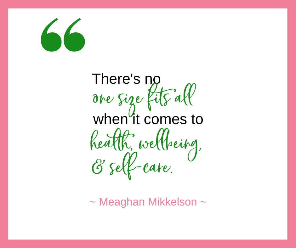 Meaghan Mikkelson talks about how there is no one size fits all approach when it comes to health, wellbeing, and self-care.